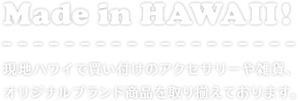 Made in HAWAII! 現地ハワイで買い付けのアクセサリーや雑貨、オリジナルブランド商品を取り揃えております。